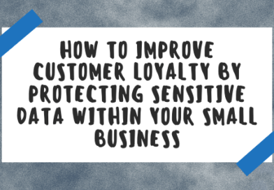 How To Improve Customer Loyalty by Protecting Sensitive Data Within Your Small Business
